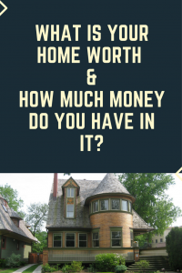 what is your home worth and how much money do you have in it